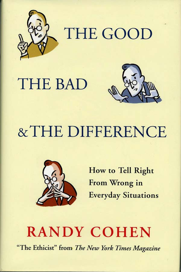 The Good the Bad and the Difference: How to Tell Right From Wrong in Everyday Situations. Randy Cohen.