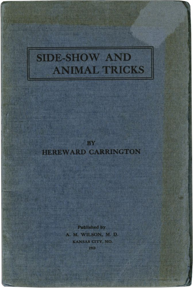 Side-Show and Animal Tricks: Tricks of the Side-Show Performer, Animal Tricks, Gambler's Tricks, Juggling Secrets, Stage Effects, Ventriloquism, Etc., Etc. Hereward Carrington.
