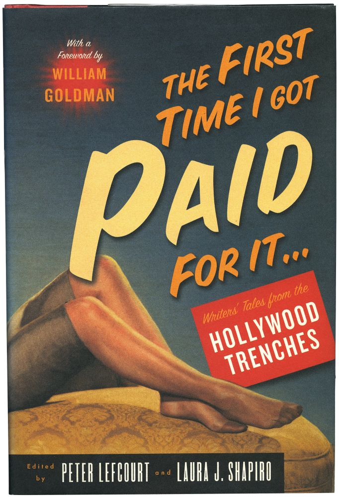 The First Time I Got Paid for It... Writer's Tales from the Hollywood Trenches. Peter Lefcourt, Laura J. Shapiro, William Goldman, foreword.