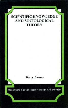 Scientific Knowledge and Sociological Theory (First Edition). Barry Barnes