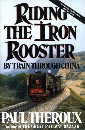 Riding the Iron Rooster: By Train Through China (First Edition). Paul Theroux