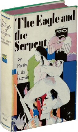 The Eagle and the Serpent (First Edition). Martin Luis Guzman, Harriet de Onis